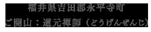 福井県吉田郡永平寺町 ご開山:道元禅師(どうげんぜんじ)